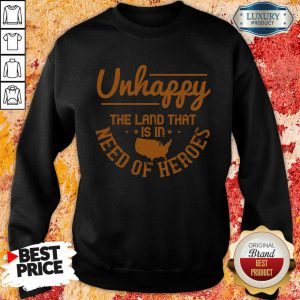 Unhappy The Land That Is In Need Of Heroes Sweatshirt