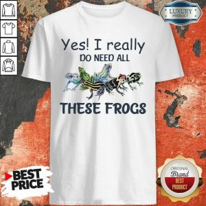 Yes I Really Do Need All These Frogs Shirt