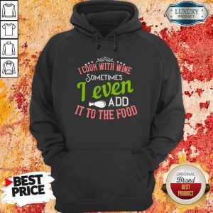 I Cook With Wine Sometimes I Even Add It To The Food Hoodie