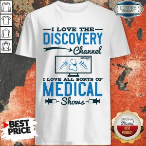I Love The Discovery Channel I Love All Sorts Of Medical Shows Shirt
