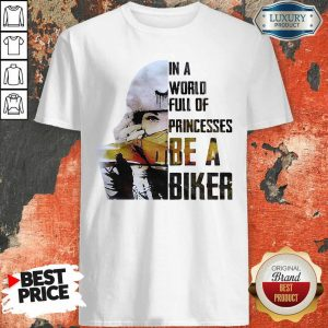 In A World Full Of Princesses Be A Biker Shirt
