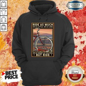 Ride As Much Or As Little Or As Long Or As Short As You Feel But Ride Hoodie