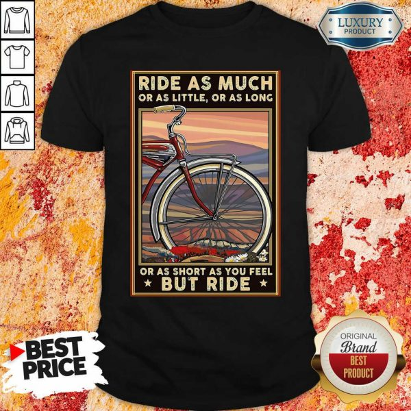 Ride As Much Or As Little Or As Long Or As Short As You Feel But Ride Shirt