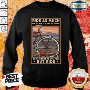 Ride As Much Or As Little Or As Long Or As Short As You Feel But Ride Sweatshirt